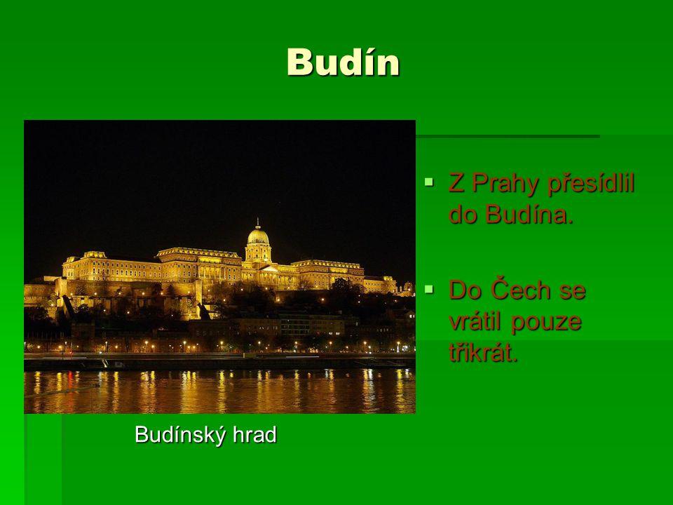 Budín  Z Prahy přesídlil do Budína.  Do Čech se vrátil pouze třikrát. Budínský hrad