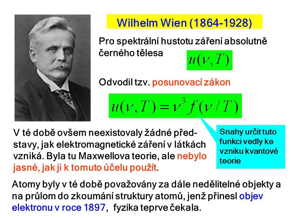 Wilhelm Wien (1864-1928) Pro spektrální hustotu záření absolutně černého tělesa Odvodil tzv. posunovací zákon Snahy určit tuto funkci vedly ke vzniku