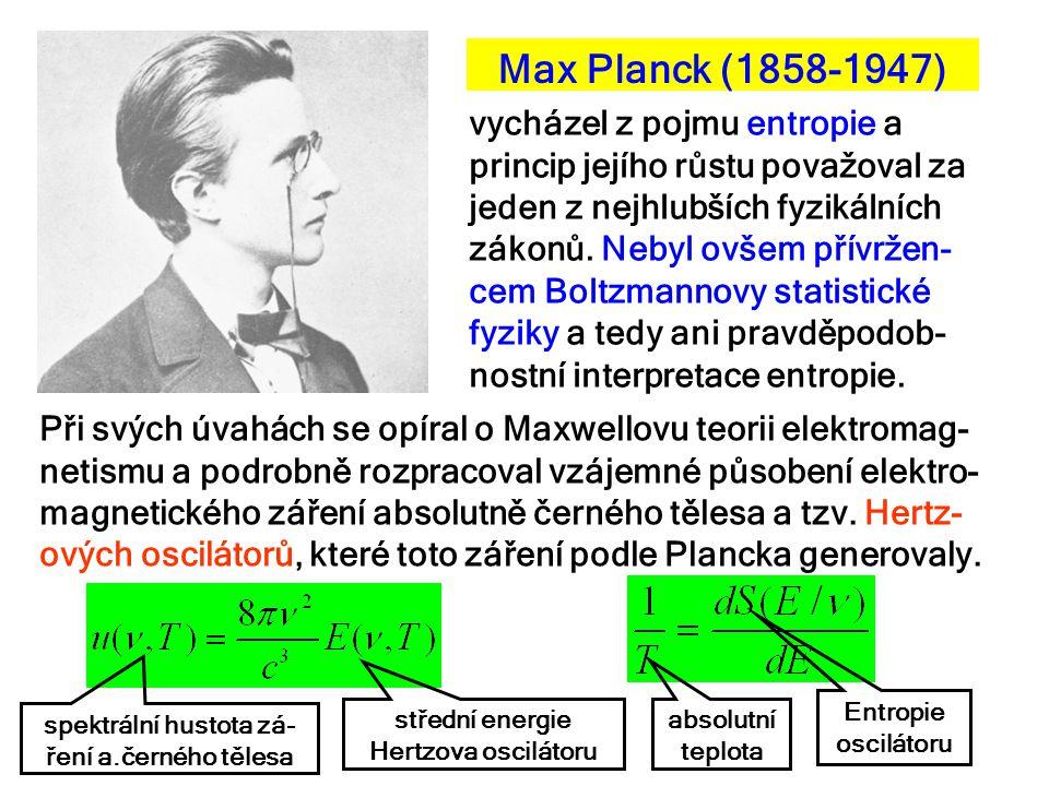 Max Planck (1858-1947) vycházel z pojmu entropie a princip jejího růstu považoval za jeden z nejhlubších fyzikálních zákonů. Nebyl ovšem přívržen- cem