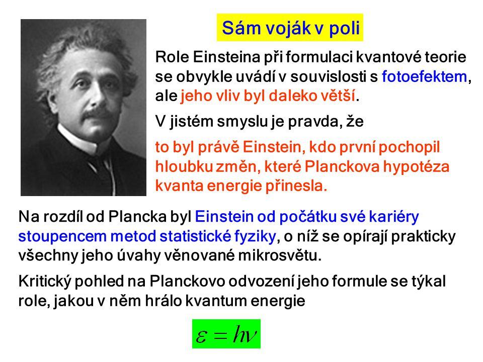 Sám voják v poli Na rozdíl od Plancka byl Einstein od počátku své kariéry stoupencem metod statistické fyziky, o níž se opírají prakticky všechny jeho