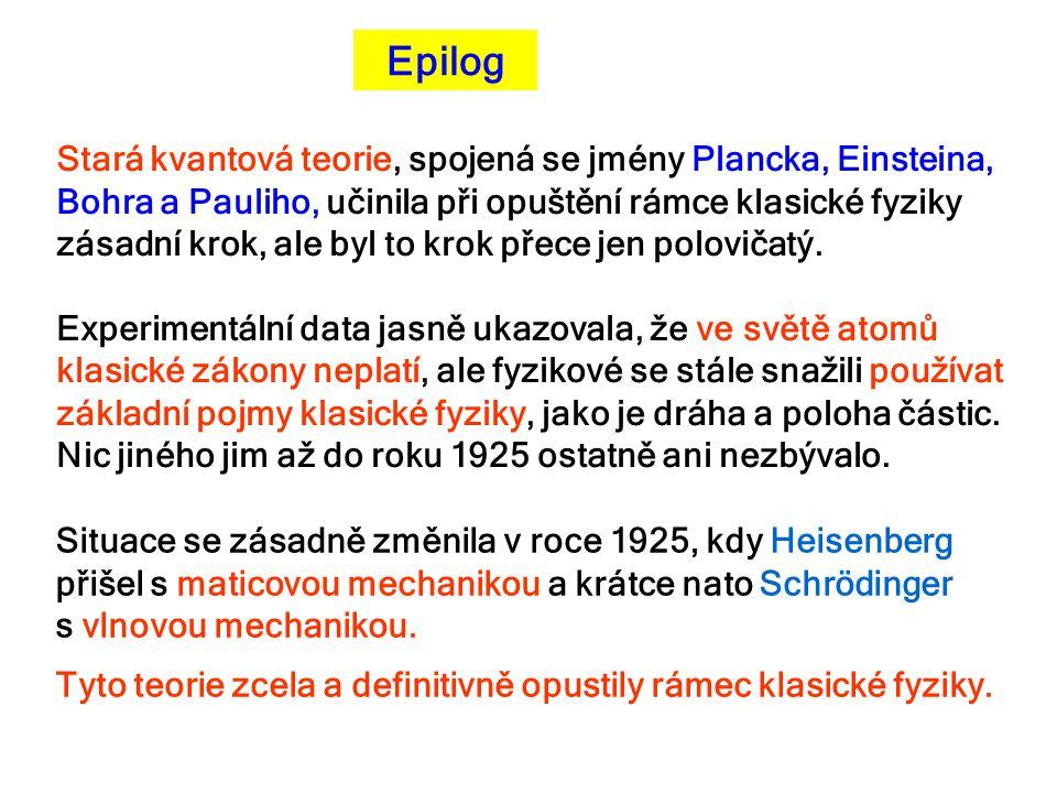 Epilog Stará kvantová teorie, spojená se jmény Plancka, Einsteina, Bohra a Pauliho, učinila při opuštění rámce klasické fyziky zásadní krok, ale byl t