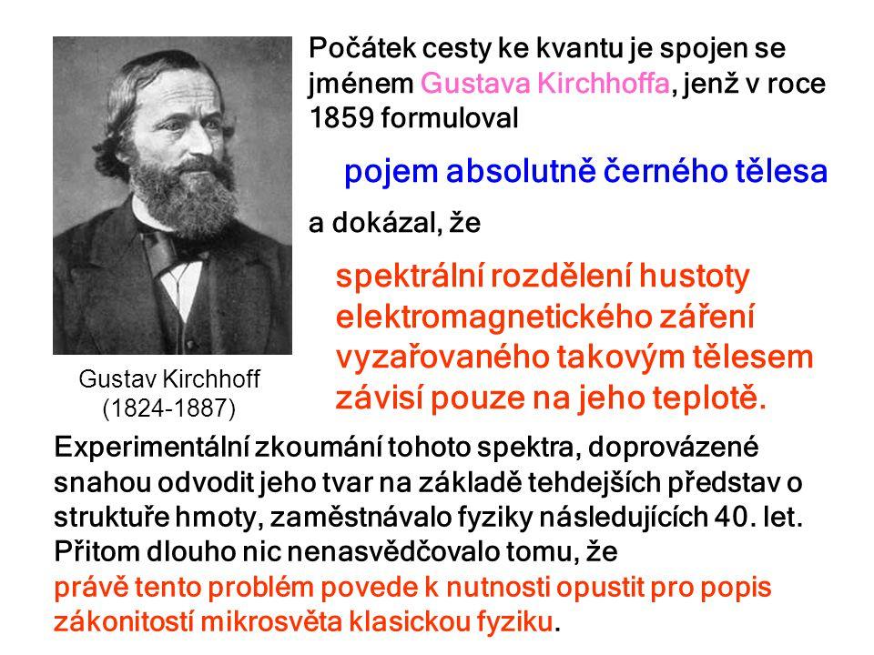 Gustav Kirchhoff (1824-1887) Počátek cesty ke kvantu je spojen se jménem Gustava Kirchhoffa, jenž v roce 1859 formuloval pojem absolutně černého těles