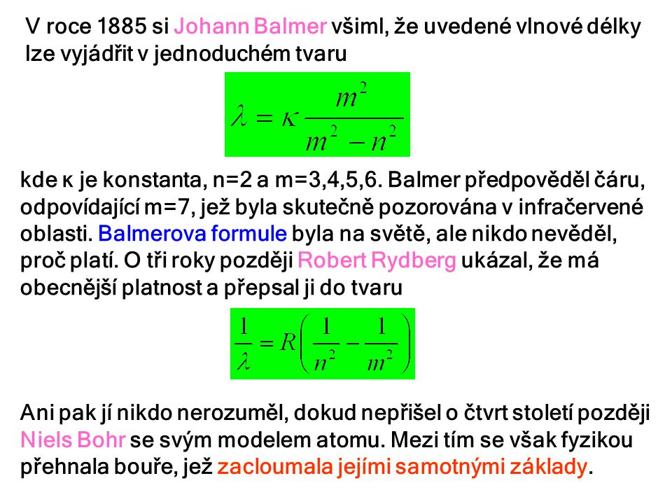 V roce 1885 si Johann Balmer všiml, že uvedené vlnové délky lze vyjádřit v jednoduchém tvaru kde κ je konstanta, n=2 a m=3,4,5,6. Balmer předpověděl č