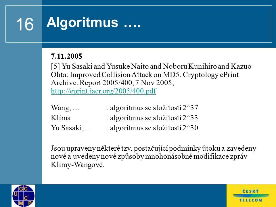 16 7.11.2005 [5] Yu Sasaki and Yusuke Naito and Noboru Kunihiro and Kazuo Ohta: Improved Collision Attack on MD5, Cryptology ePrint Archive: Report 2005/400, 7 Nov 2005, http://eprint.iacr.org/2005/400.pdf Wang, … : algoritmus se složitostí 2^37 http://eprint.iacr.org/2005/400.pdf Klíma: algoritmus se složitostí 2^33 Yu Sasaki, … : algoritmus se složitostí 2^30 Jsou upraveny některé tzv.