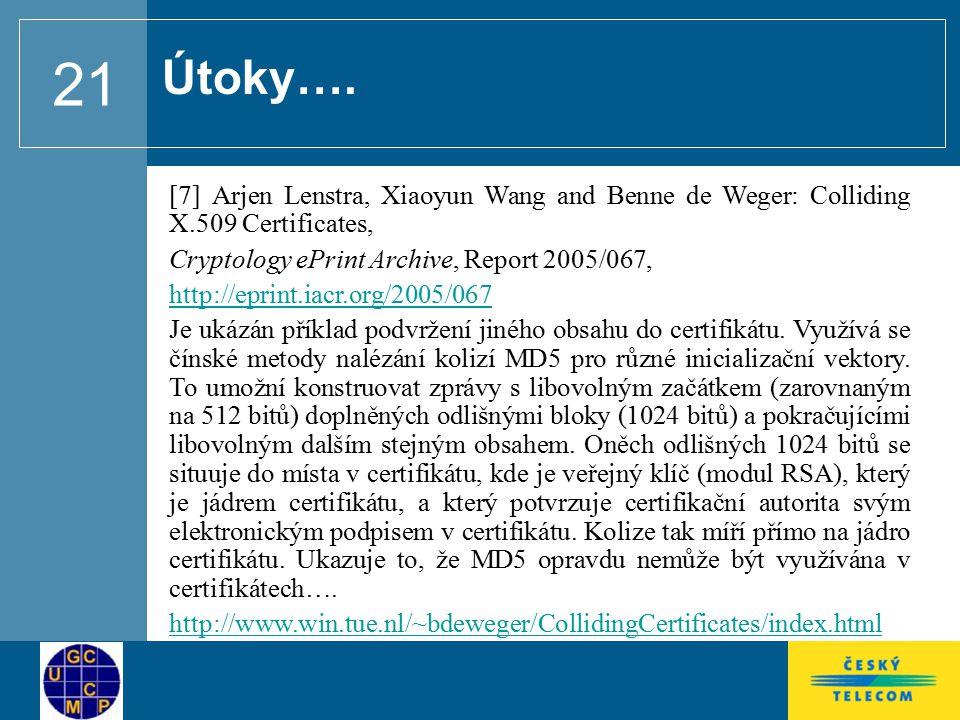 21 [7] Arjen Lenstra, Xiaoyun Wang and Benne de Weger: Colliding X.509 Certificates, Cryptology ePrint Archive, Report 2005/067, http://eprint.iacr.org/2005/067 Je ukázán příklad podvržení jiného obsahu do certifikátu.