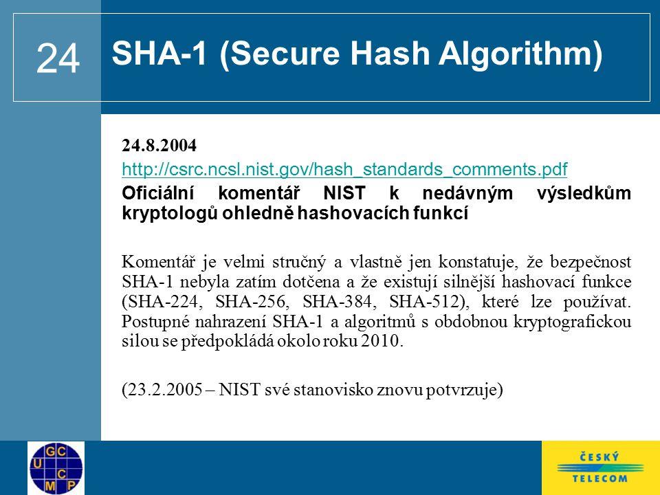 24 24.8.2004 http://csrc.ncsl.nist.gov/hash_standards_comments.pdf Oficiální komentář NIST k nedávným výsledkům kryptologů ohledně hashovacích funkcí Komentář je velmi stručný a vlastně jen konstatuje, že bezpečnost SHA-1 nebyla zatím dotčena a že existují silnější hashovací funkce (SHA-224, SHA-256, SHA-384, SHA-512), které lze používat.