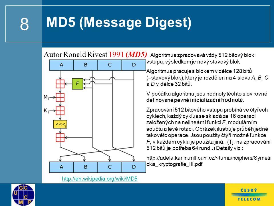 8 MD5 (Message Digest) Autor Ronald Rivest 1991 (MD5) http://en.wikipedia.org/wiki/MD5 Algoritmus zpracovává vždy 512 bitový blok vstupu, výsledkem je nový stavový blok Algoritmus pracuje s blokem v délce 128 bitů (=stavový blok), který je rozdělen na 4 slova A, B, C a D v délce 32 bitů.