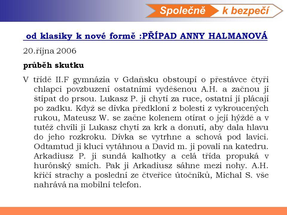 od klasiky k nové formě :PŘÍPAD ANNY HALMANOVÁ 20.října 2006 průběh skutku V třídě II.F gymnázia v Gdaňsku obstoupí o přestávce čtyři chlapci povzbuze