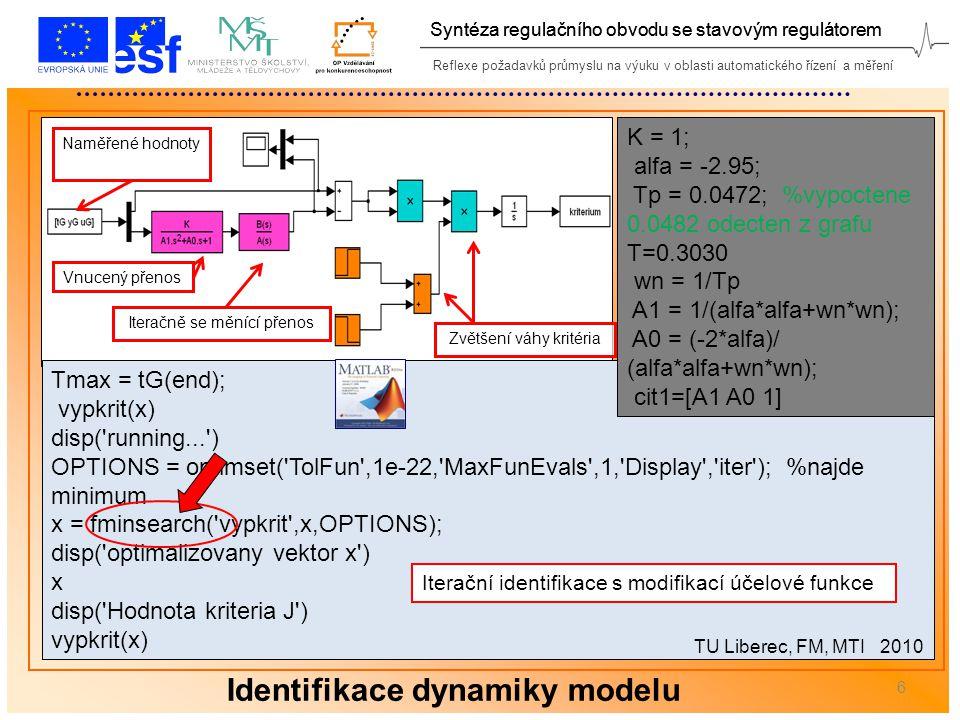 Reflexe požadavků průmyslu na výuku v oblasti automatického řízení a měření Syntéza regulačního obvodu se stavovým regulátorem 6 Tmax = tG(end); vypkrit(x) disp( running... ) OPTIONS = optimset( TolFun ,1e-22, MaxFunEvals ,1, Display , iter ); %najde minimum x = fminsearch( vypkrit ,x,OPTIONS); disp( optimalizovany vektor x ) x disp( Hodnota kriteria J ) vypkrit(x) Iteračně se měnící přenos Vnucený přenos Naměřené hodnoty Zvětšení váhy kritéria Identifikace dynamiky modelu Iterační identifikace s modifikací účelové funkce TU Liberec, FM, MTI 2010 K = 1; alfa = -2.95; Tp = 0.0472; %vypoctene 0.0482 odecten z grafu T=0.3030 wn = 1/Tp A1 = 1/(alfa*alfa+wn*wn); A0 = (-2*alfa)/ (alfa*alfa+wn*wn); cit1=[A1 A0 1]