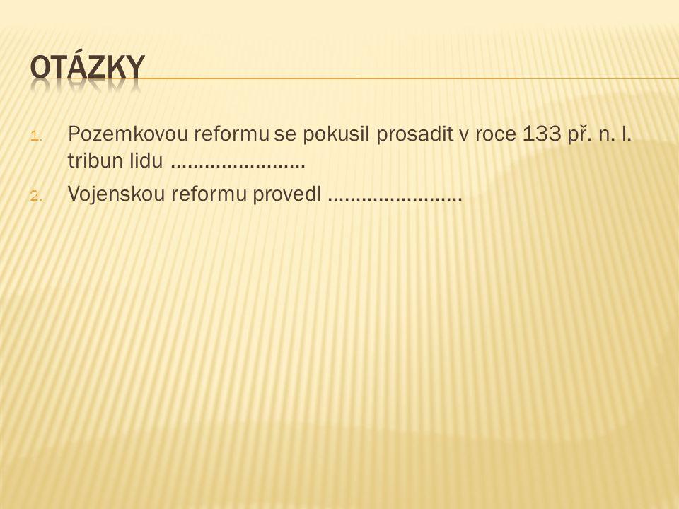 1. Pozemkovou reformu se pokusil prosadit v roce 133 př. n. l. tribun lidu …………………… 2. Vojenskou reformu provedl ……………………