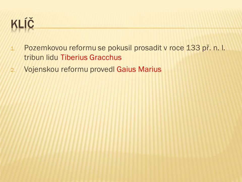 1. Pozemkovou reformu se pokusil prosadit v roce 133 př. n. l. tribun lidu Tiberius Gracchus 2. Vojenskou reformu provedl Gaius Marius