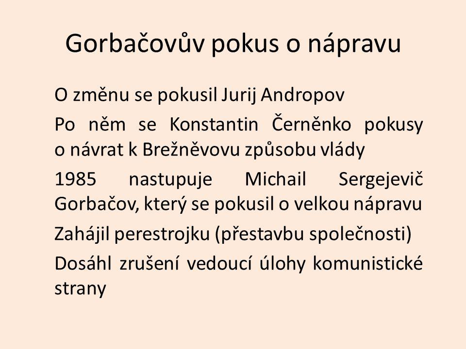 Gorbačovův pokus o nápravu O změnu se pokusil Jurij Andropov Po něm se Konstantin Černěnko pokusy o návrat k Brežněvovu způsobu vlády 1985 nastupuje Michail Sergejevič Gorbačov, který se pokusil o velkou nápravu Zahájil perestrojku (přestavbu společnosti) Dosáhl zrušení vedoucí úlohy komunistické strany