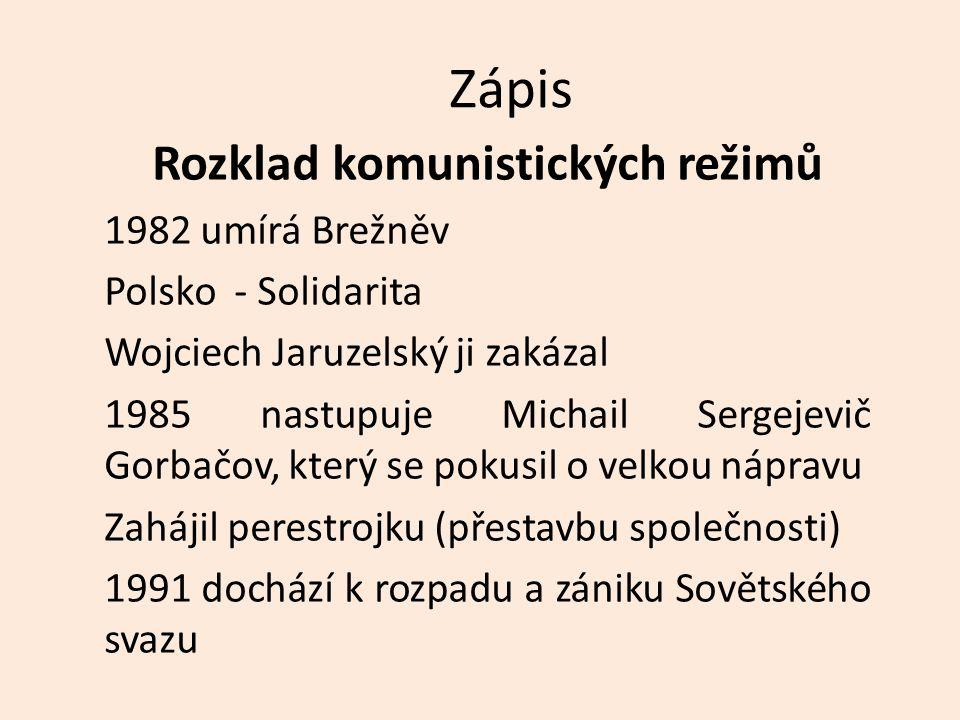 Zápis Rozklad komunistických režimů 1982 umírá Brežněv Polsko - Solidarita Wojciech Jaruzelský ji zakázal 1985 nastupuje Michail Sergejevič Gorbačov, který se pokusil o velkou nápravu Zahájil perestrojku (přestavbu společnosti) 1991 dochází k rozpadu a zániku Sovětského svazu