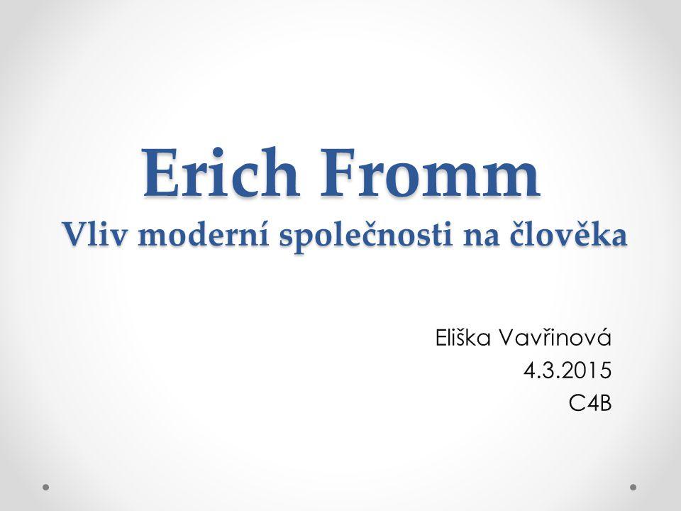 Erich Fromm Vliv moderní společnosti na člověka Eliška Vavřinová 4.3.2015 C4B