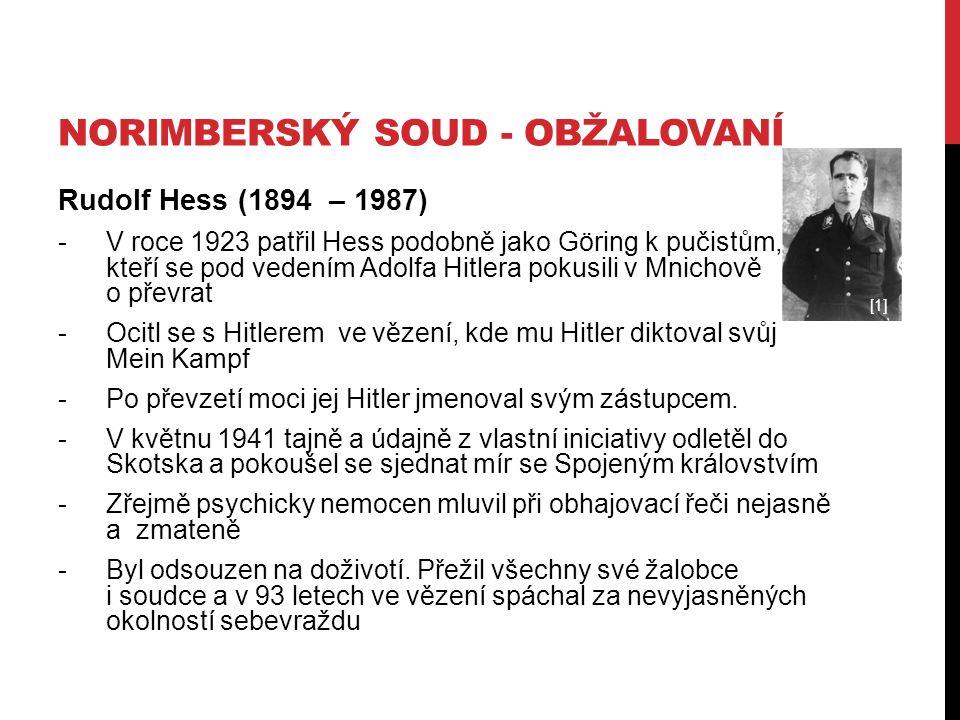 NORIMBERSKÝ SOUD - OBŽALOVANÍ Rudolf Hess (1894 – 1987) -V roce 1923 patřil Hess podobně jako Göring k pučistům, kteří se pod vedením Adolfa Hitlera pokusili v Mnichově o převrat -Ocitl se s Hitlerem ve vězení, kde mu Hitler diktoval svůj Mein Kampf -Po převzetí moci jej Hitler jmenoval svým zástupcem.