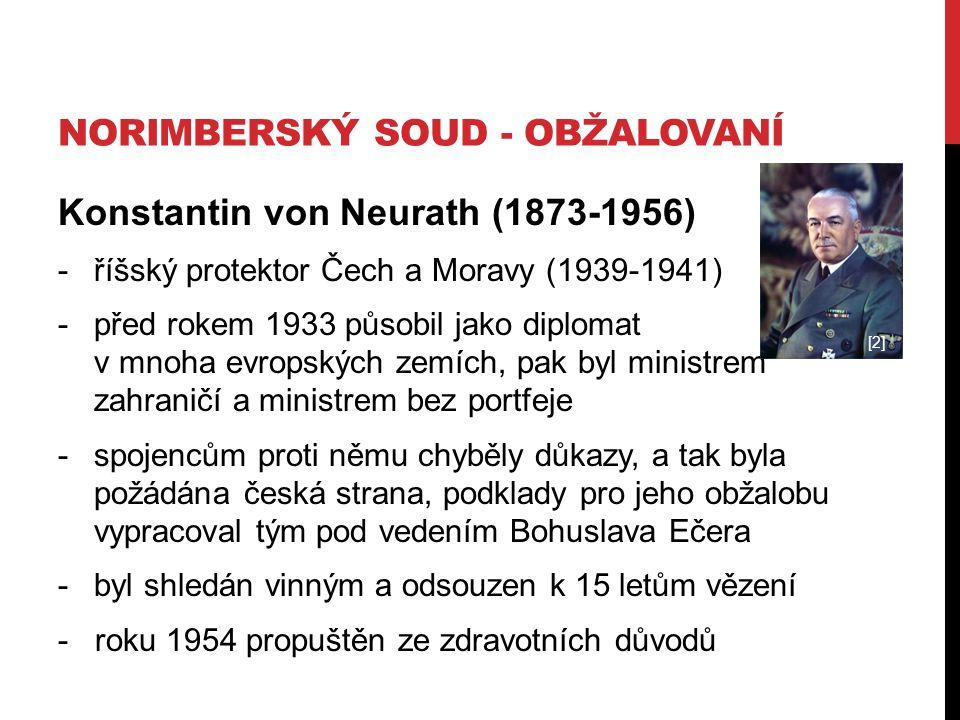 NORIMBERSKÝ SOUD - OBŽALOVANÍ Konstantin von Neurath (1873-1956) -říšský protektor Čech a Moravy (1939-1941) -před rokem 1933 působil jako diplomat v mnoha evropských zemích, pak byl ministrem zahraničí a ministrem bez portfeje -spojencům proti němu chyběly důkazy, a tak byla požádána česká strana, podklady pro jeho obžalobu vypracoval tým pod vedením Bohuslava Ečera -byl shledán vinným a odsouzen k 15 letům vězení - roku 1954 propuštěn ze zdravotních důvodů [2]