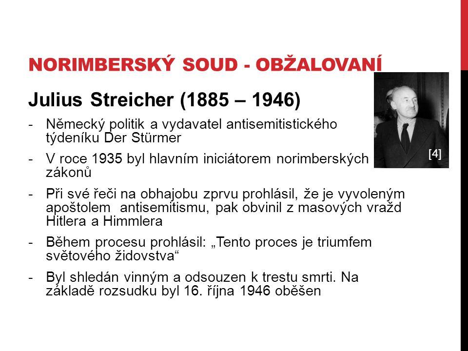 """NORIMBERSKÝ SOUD - OBŽALOVANÍ Julius Streicher (1885 – 1946) -Německý politik a vydavatel antisemitistického týdeníku Der Stürmer -V roce 1935 byl hlavním iniciátorem norimberských zákonů -Při své řeči na obhajobu zprvu prohlásil, že je vyvoleným apoštolem antisemitismu, pak obvinil z masových vražd Hitlera a Himmlera -Během procesu prohlásil: """"Tento proces je triumfem světového židovstva -Byl shledán vinným a odsouzen k trestu smrti."""