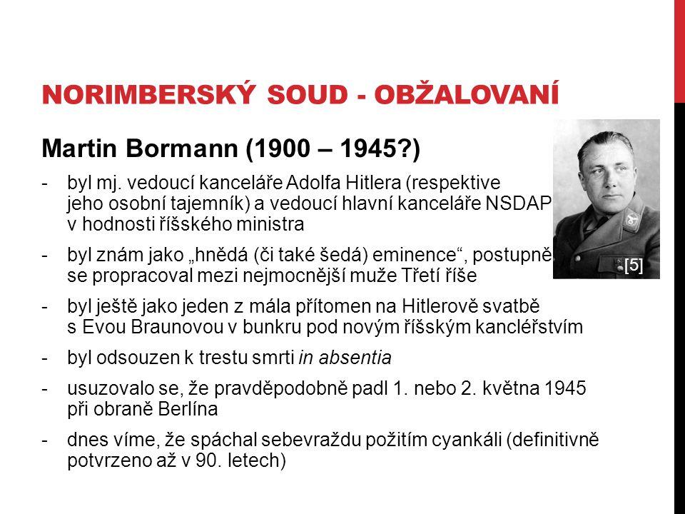 NORIMBERSKÝ SOUD - OBŽALOVANÍ Martin Bormann (1900 – 1945?) -byl mj. vedoucí kanceláře Adolfa Hitlera (respektive jeho osobní tajemník) a vedoucí hlav