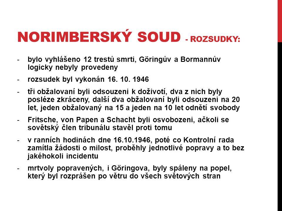 NORIMBERSKÝ SOUD - ROZSUDKY: -bylo vyhlášeno 12 trestů smrti, Göringův a Bormannův logicky nebyly provedeny -rozsudek byl vykonán 16. 10. 1946 -tři ob