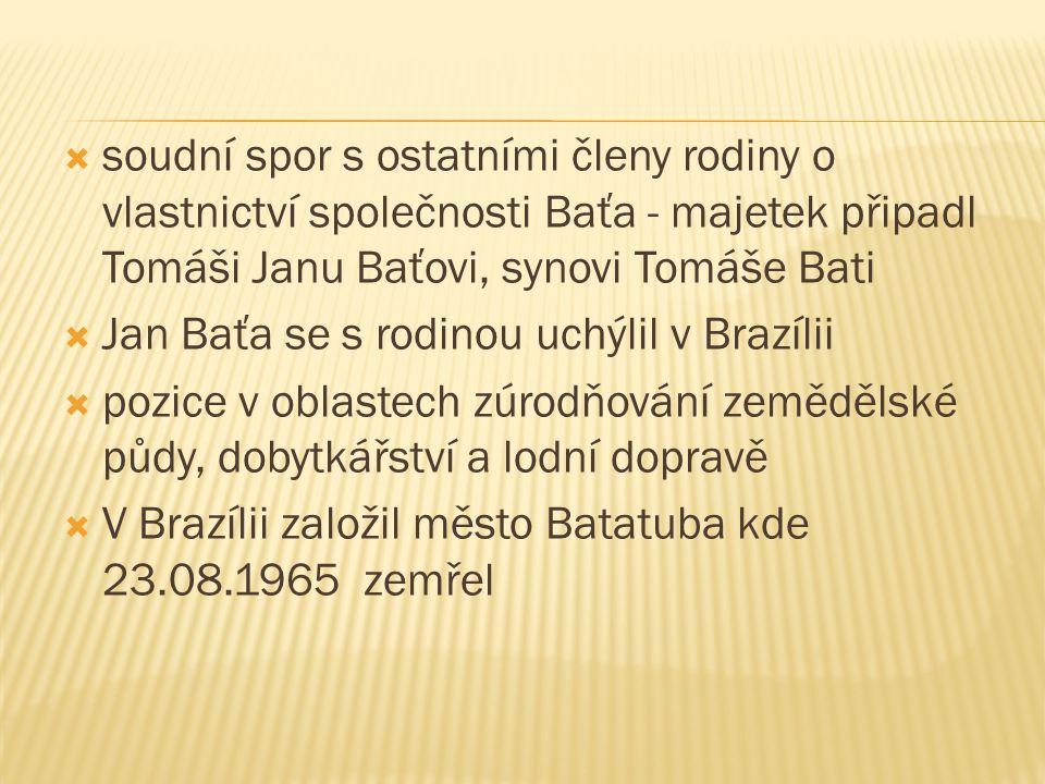  soudní spor s ostatními členy rodiny o vlastnictví společnosti Baťa - majetek připadl Tomáši Janu Baťovi, synovi Tomáše Bati  Jan Baťa se s rodinou uchýlil v Brazílii  pozice v oblastech zúrodňování zemědělské půdy, dobytkářství a lodní dopravě  V Brazílii založil město Batatuba kde 23.08.1965 zemřel