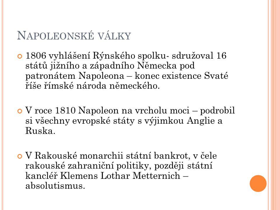 N APOLEONSKÉ VÁLKY 1806 vyhlášení Rýnského spolku- sdružoval 16 států jižního a západního Německa pod patronátem Napoleona – konec existence Svaté říš