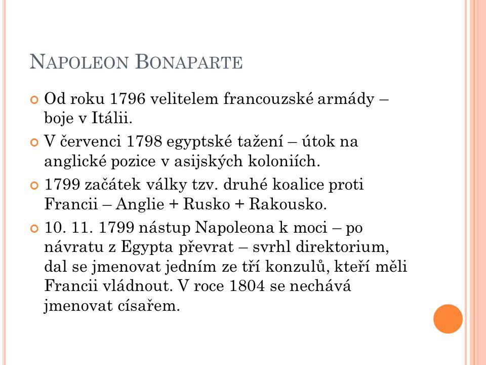 N APOLEON B ONAPARTE Od roku 1796 velitelem francouzské armády – boje v Itálii. V červenci 1798 egyptské tažení – útok na anglické pozice v asijských