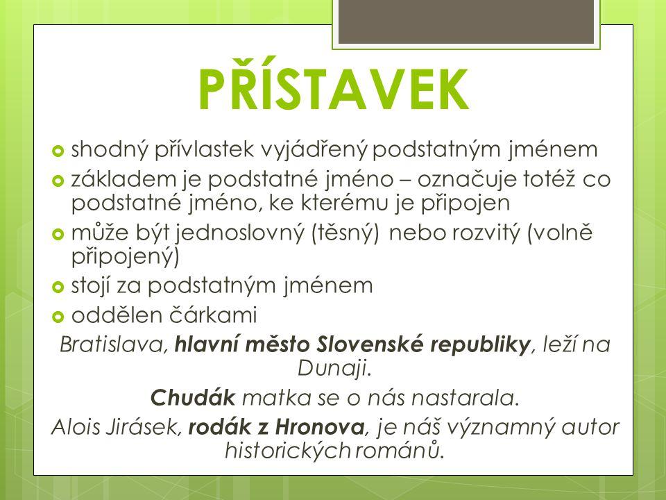 PŘÍSTAVEK  shodný přívlastek vyjádřený podstatným jménem  základem je podstatné jméno – označuje totéž co podstatné jméno, ke kterému je připojen  může být jednoslovný (těsný) nebo rozvitý (volně připojený)  stojí za podstatným jménem  oddělen čárkami Bratislava, hlavní město Slovenské republiky, leží na Dunaji.