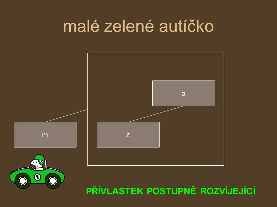 malé zelené autíčko m a z PŘÍVLASTEK POSTUPNĚ ROZVÍJEJÍCÍ