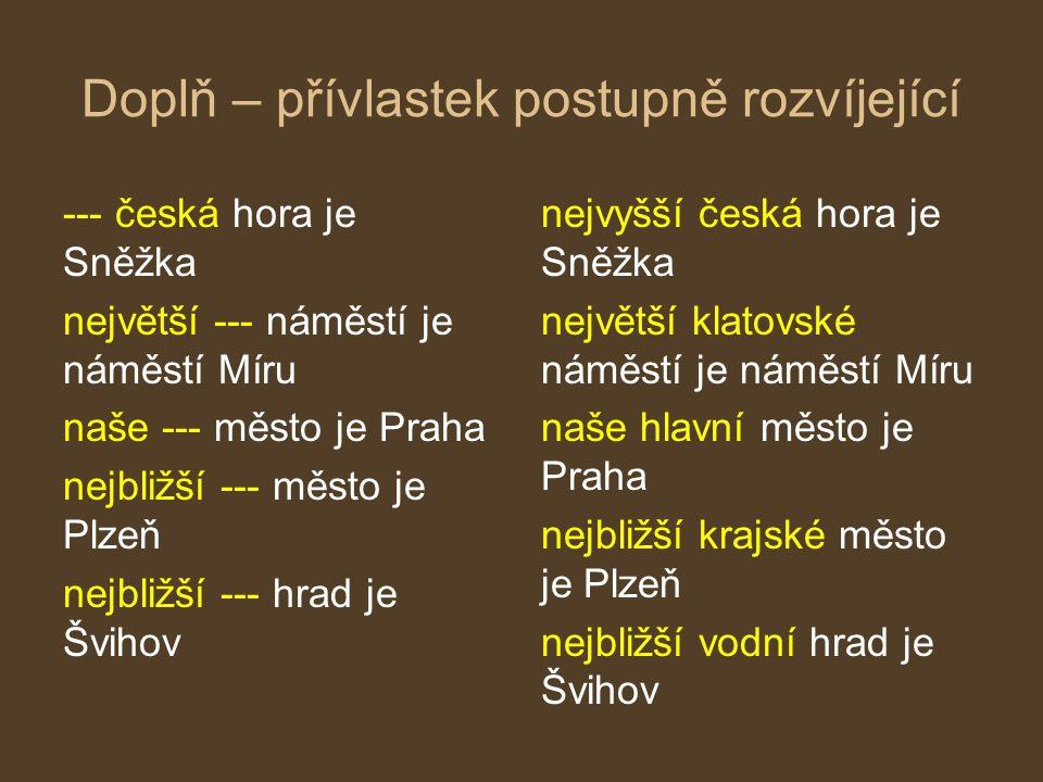 Doplň – přívlastek postupně rozvíjející --- česká hora je Sněžka největší --- náměstí je náměstí Míru naše --- město je Praha nejbližší --- město je P