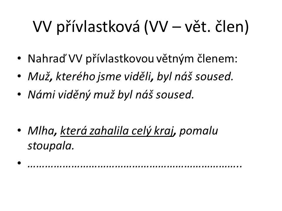 VV přívlastková (VV – vět. člen) Nahraď VV přívlastkovou větným členem: Muž, kterého jsme viděli, byl náš soused. Námi viděný muž byl náš soused. Mlha