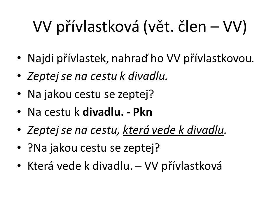 VV přívlastková (vět. člen – VV) Najdi přívlastek, nahraď ho VV přívlastkovou. Zeptej se na cestu k divadlu. Na jakou cestu se zeptej? Na cestu k diva