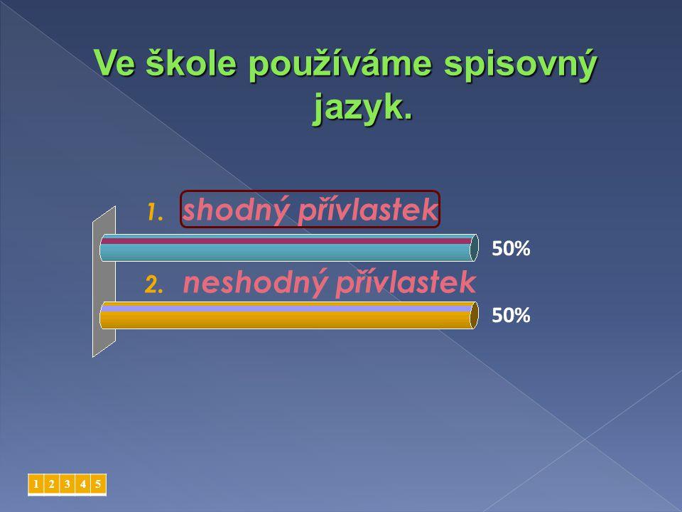 1. shodný přívlastek 2. neshodný přívlastek 12345 Ve škole používáme spisovný jazyk.