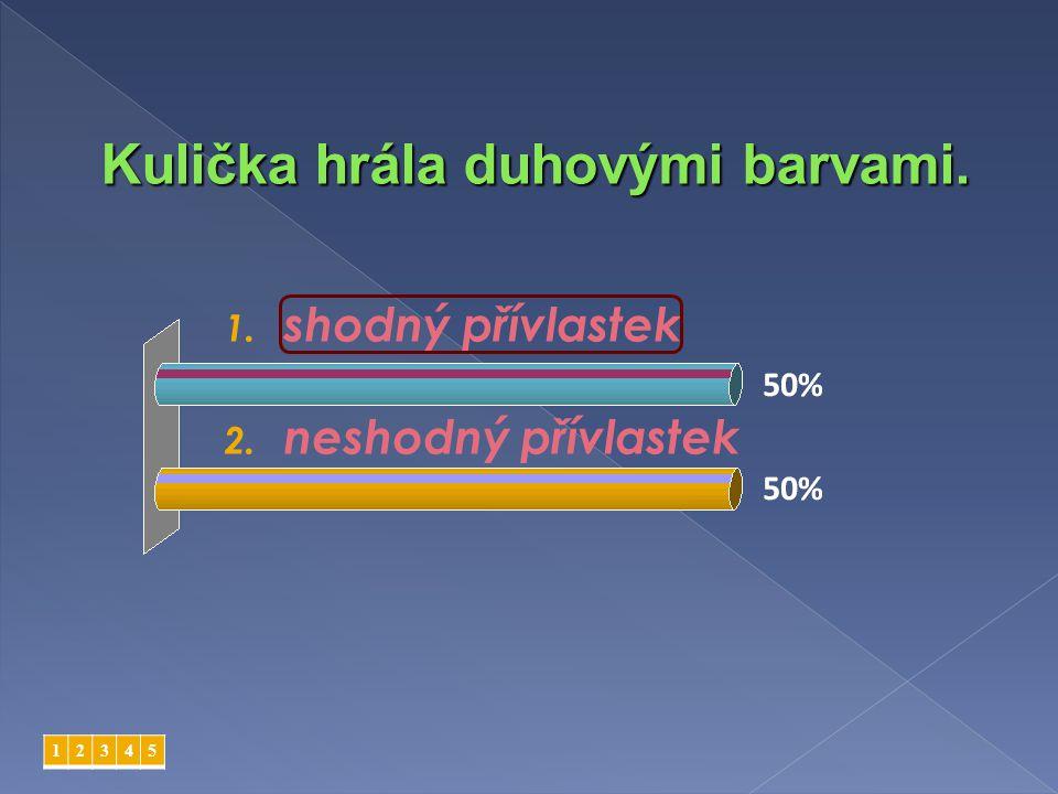 1. shodný přívlastek 2. neshodný přívlastek 12345 Kulička hrála duhovými barvami.