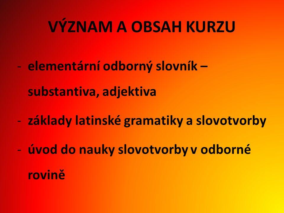 VÝZNAM A OBSAH KURZU -elementární odborný slovník – substantiva, adjektiva -základy latinské gramatiky a slovotvorby -úvod do nauky slovotvorby v odborné rovině