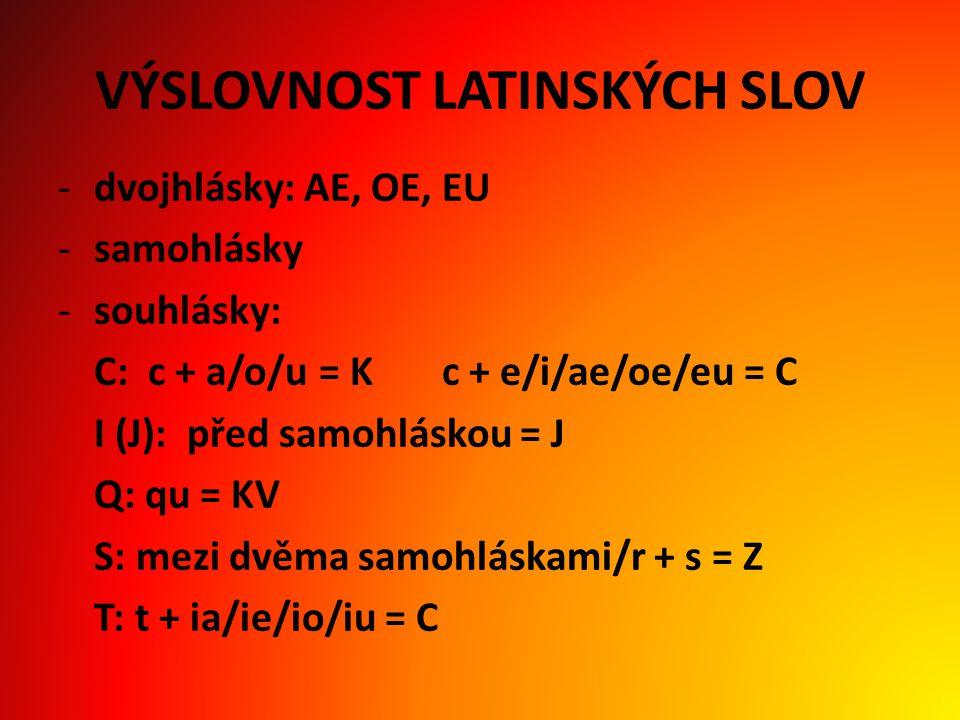 VÝSLOVNOST LATINSKÝCH SLOV -dvojhlásky: AE, OE, EU -samohlásky -souhlásky: C: c + a/o/u = Kc + e/i/ae/oe/eu = C I (J): před samohláskou = J Q: qu = KV S: mezi dvěma samohláskami/r + s = Z T: t + ia/ie/io/iu = C