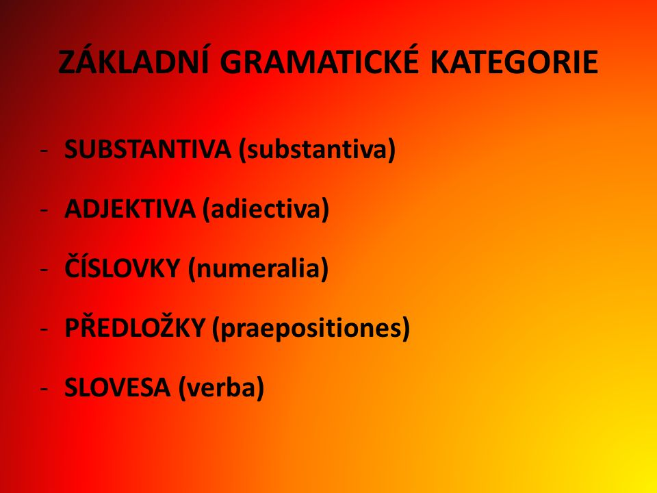 ZÁKLADNÍ GRAMATICKÉ KATEGORIE -SUBSTANTIVA (substantiva) -ADJEKTIVA (adiectiva) -ČÍSLOVKY (numeralia) -PŘEDLOŽKY (praepositiones) -SLOVESA (verba)