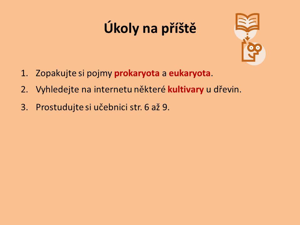 Úkoly na příště 1.Zopakujte si pojmy prokaryota a eukaryota. 2.Vyhledejte na internetu některé kultivary u dřevin. 3.Prostudujte si učebnici str. 6 až