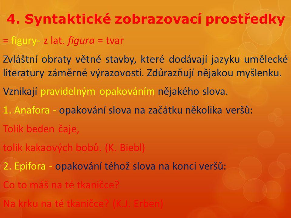 4. Syntaktické zobrazovací prostředky = figury- z lat. figura = tvar Zvláštní obraty větné stavby, které dodávají jazyku umělecké literatury záměrné v