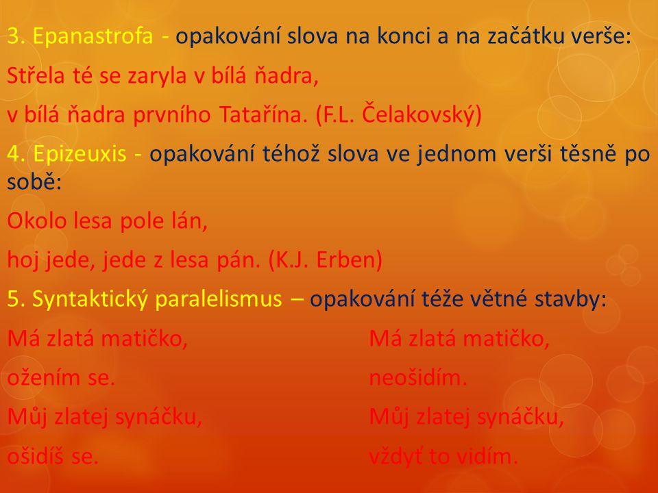 3. Epanastrofa - opakování slova na konci a na začátku verše: Střela té se zaryla v bílá ňadra, v bílá ňadra prvního Tatařína. (F.L. Čelakovský) 4. Ep