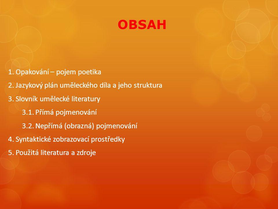 OBSAH 1. Opakování – pojem poetika 2. Jazykový plán uměleckého díla a jeho struktura 3. Slovník umělecké literatury 3.1. Přímá pojmenování 3.2. Nepřím