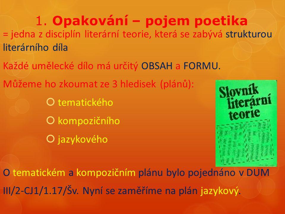 1. Opakování – pojem poetika = jedna z disciplín literární teorie, která se zabývá strukturou literárního díla Každé umělecké dílo má určitý OBSAH a F