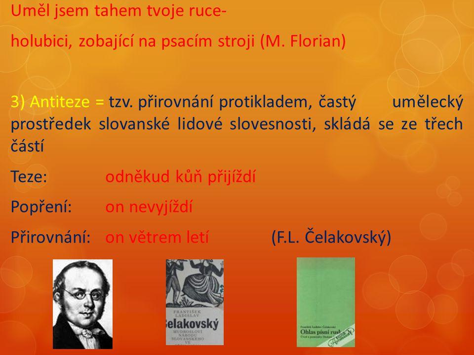 Uměl jsem tahem tvoje ruce- holubici, zobající na psacím stroji (M. Florian) 3) Antiteze = tzv. přirovnání protikladem, častý umělecký prostředek slov