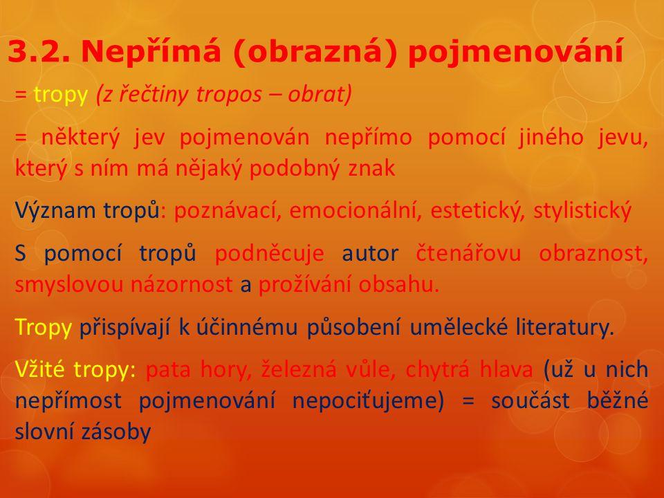 3.2. Nepřímá (obrazná) pojmenování = tropy (z řečtiny tropos – obrat) = některý jev pojmenován nepřímo pomocí jiného jevu, který s ním má nějaký podob