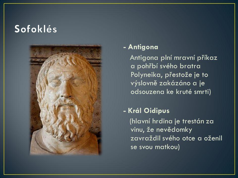 - Antigona Antigona plní mravní příkaz a pohřbí svého bratra Polyneika, přestože je to výslovně zakázáno a je odsouzena ke kruté smrti) - Král Oidipus