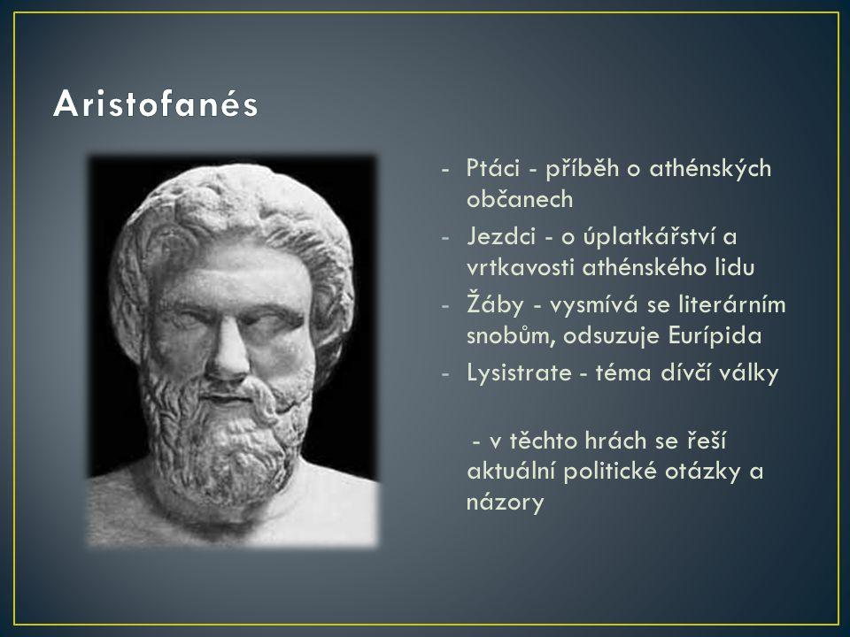 - Ptáci - příběh o athénských občanech -Jezdci - o úplatkářství a vrtkavosti athénského lidu -Žáby - vysmívá se literárním snobům, odsuzuje Eurípida -