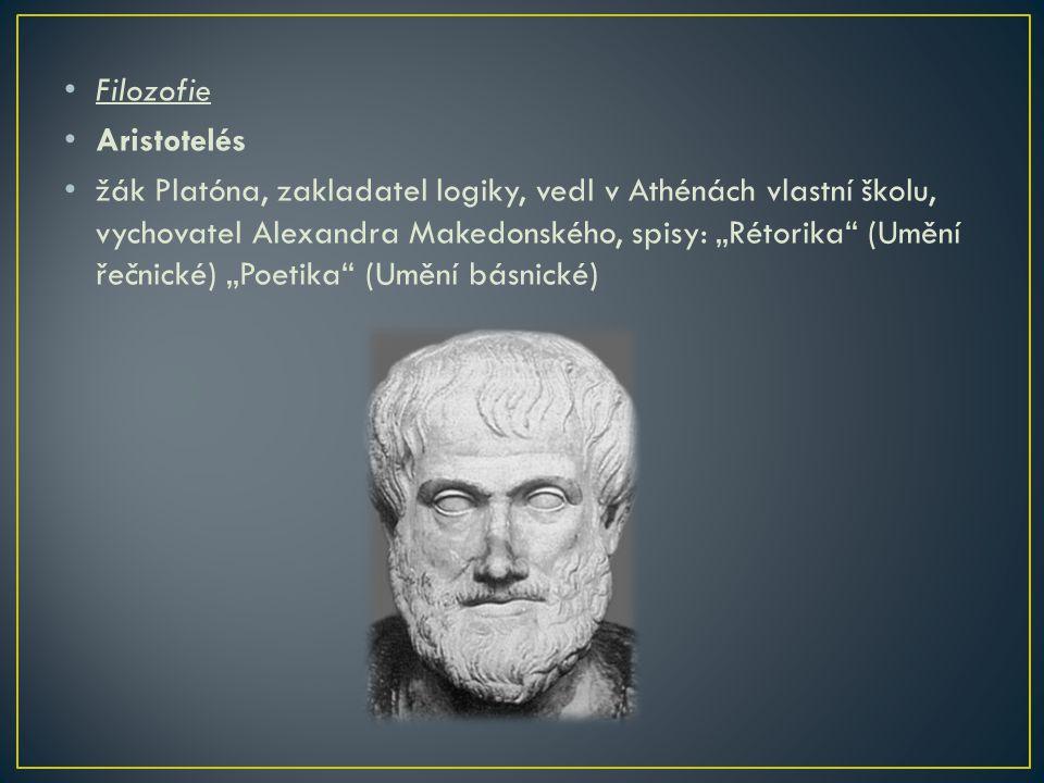 """Filozofie Aristotelés žák Platóna, zakladatel logiky, vedl v Athénách vlastní školu, vychovatel Alexandra Makedonského, spisy: """"Rétorika"""" (Umění řečni"""