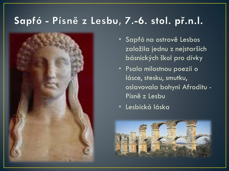 Sapfó na ostrově Lesbos založila jednu z nejstarších básnických škol pro dívky Psala milostnou poezii o lásce, stesku, smutku, oslavovala bohyni Afrod