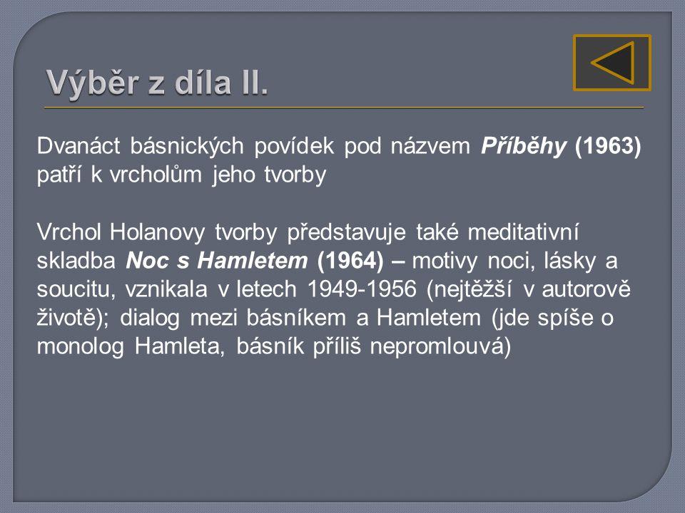 Dvanáct básnických povídek pod názvem Příběhy (1963) patří k vrcholům jeho tvorby Vrchol Holanovy tvorby představuje také meditativní skladba Noc s Hamletem (1964) – motivy noci, lásky a soucitu, vznikala v letech 1949-1956 (nejtěžší v autorově životě); dialog mezi básníkem a Hamletem (jde spíše o monolog Hamleta, básník příliš nepromlouvá)