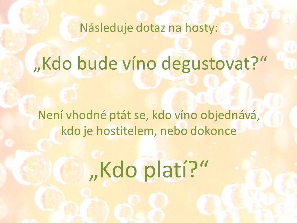 """Následuje dotaz na hosty: """"Kdo bude víno degustovat Není vhodné ptát se, kdo víno objednává, kdo je hostitelem, nebo dokonce """"Kdo platí"""