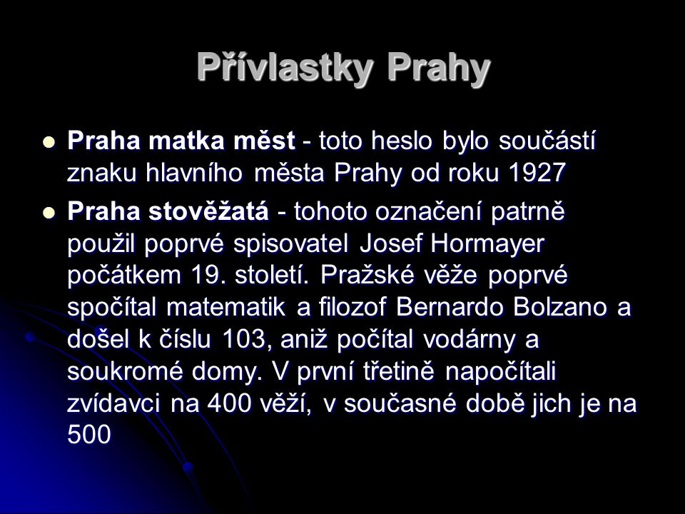 Přívlastky Prahy Praha matka měst - toto heslo bylo součástí znaku hlavního města Prahy od roku 1927 Praha matka měst - toto heslo bylo součástí znaku hlavního města Prahy od roku 1927 Praha stověžatá - tohoto označení patrně použil poprvé spisovatel Josef Hormayer počátkem 19.
